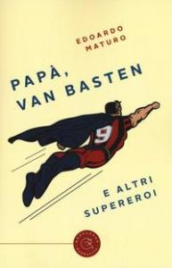 Papà, Van Basten e altri supereroi / Edoardo Maturo