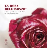 Rosa Dell'Isonzo®. Colori e sapori di una squisita storia del Friuli Venezia Giulia (La)