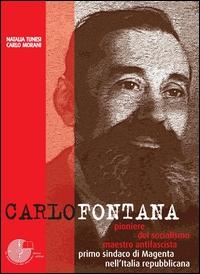 Carlo Fontana : pioniere del socialismo, maestro antifascista, primo sindaco di Magenta nell'Italia repubblicana / Natalia Tunesi, Carlo Morani