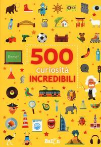 500 curiosità incredibili